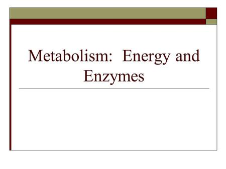 Metabolism: Energy and Enzymes. Energy  Ability to do work, change matter  Kinetic – energy in motion  Potential – stored energy Chemical energy (food)