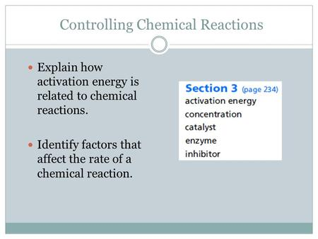 Controlling Chemical Reactions Explain how activation energy is related to chemical reactions. Identify factors that affect the rate of a chemical reaction.