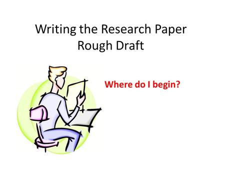 Writing the Research Paper Rough Draft