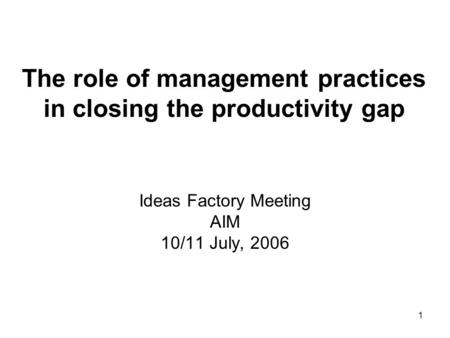 1 The role of management practices in closing the productivity gap Ideas Factory Meeting AIM 10/11 July, 2006.