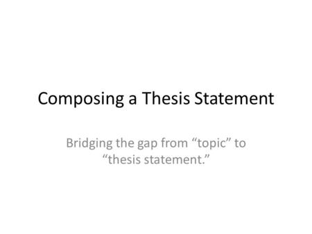 "Composing a Thesis Statement Bridging the gap from ""topic"" to ""thesis statement."""