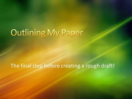 The final step before creating a rough draft!. Outline should have your thesis statement at the top of the page… A list of topics to be covered throughout.