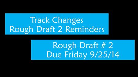Track Changes Rough Draft 2 Reminders Rough Draft # 2 Due Friday 9/25/14.