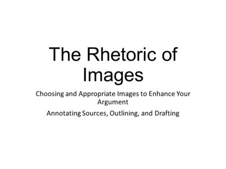The Rhetoric of Images Choosing and Appropriate Images to Enhance Your Argument Annotating Sources, Outlining, and Drafting.