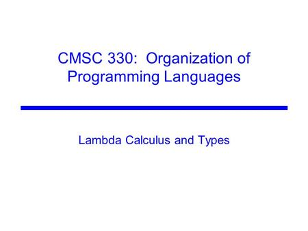 CMSC 330: Organization of Programming Languages Lambda Calculus and Types.
