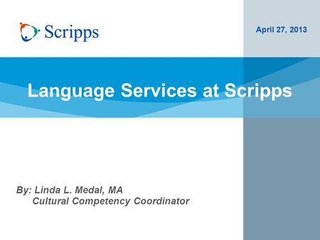 Language Services at Scripps April 27, 2013 By: Linda L. Medal, MA Cultural Competency Coordinator.