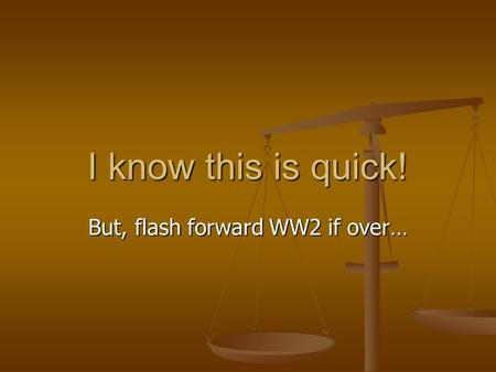 I know this is quick! But, flash forward WW2 if over…