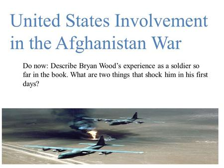 United States Involvement in the Afghanistan War Do now: Describe Bryan Wood's experience as a soldier so far in the book. What are two things that shock.