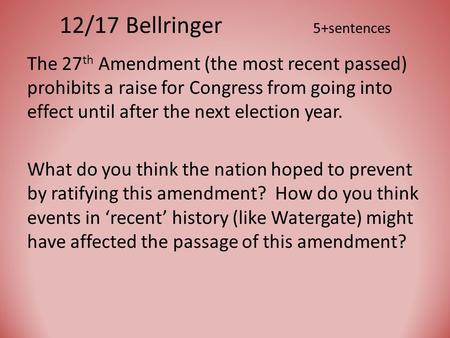 12/17 Bellringer 5+sentences The 27 th Amendment (the most recent passed) prohibits a raise for Congress from going into effect until after the next election.