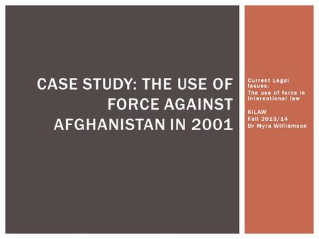 Current Legal Issues: The use of force in international law KiLAW Fall 2013/14 Dr Myra Williamson CASE STUDY: THE USE OF FORCE AGAINST AFGHANISTAN IN 2001.