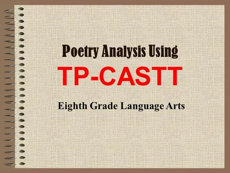 P oetry A nalysis U sing TP-CASTT Eighth Grade Language Arts.