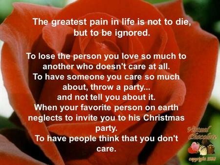 The greatest pain in life is not to die, but to be ignored.