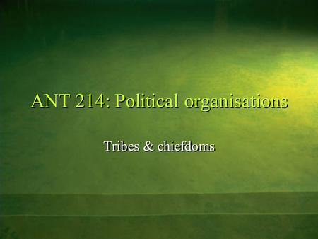ANT 214: Political organisations Tribes & chiefdoms.
