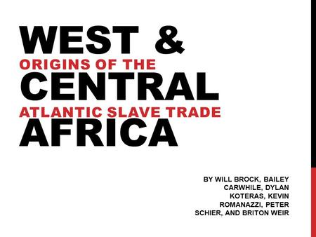 WEST & CENTRAL AFRICA ATLANTIC SLAVE TRADE BY WILL BROCK, BAILEY CARWHILE, DYLAN KOTERAS, KEVIN ROMANAZZI, PETER SCHIER, AND BRITON WEIR ORIGINS OF THE.