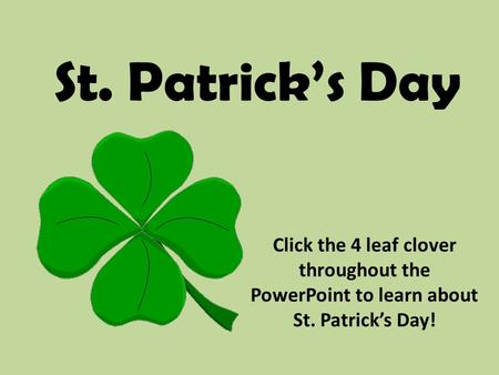 St. Patrick's Day Click the 4 leaf clover throughout the PowerPoint to learn about St. Patrick's Day!