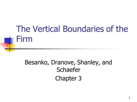 1 The Vertical Boundaries of the Firm Besanko, Dranove, Shanley, and Schaefer Chapter 3.
