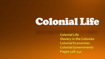 Colonial Life Slavery in the Colonies Colonial Economies Colonial Governments Pages 118-141.