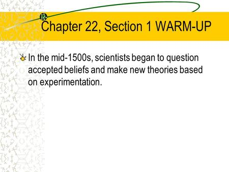 Chapter 22, Section 1 WARM-UP In the mid-1500s, scientists began to question accepted beliefs and make new theories based on experimentation.