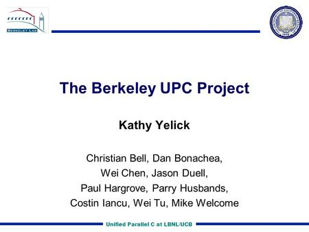 Unified Parallel C at LBNL/UCB The Berkeley UPC Project Kathy Yelick Christian Bell, Dan Bonachea, Wei Chen, Jason Duell, Paul Hargrove, Parry Husbands,