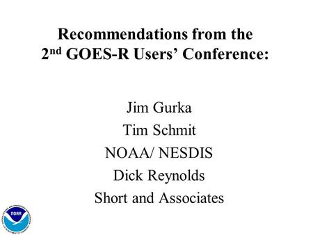 1 Recommendations from the 2 nd GOES-R Users' Conference: Jim Gurka Tim Schmit NOAA/ NESDIS Dick Reynolds Short and Associates.