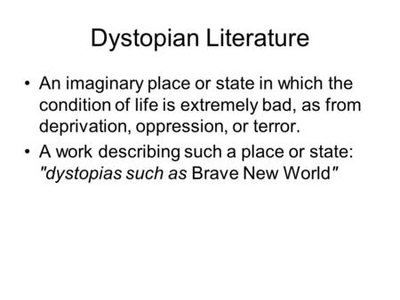 Dystopian Literature An imaginary place or state in which the condition of life is extremely bad, as from deprivation, oppression, or terror. A work describing.