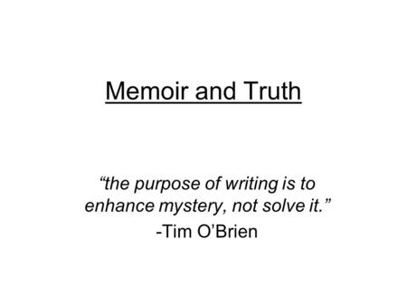 "Memoir and Truth ""the purpose of writing is to enhance mystery, not solve it."" -Tim O'Brien."