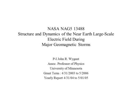 NASA NAG5 13488 Structure and Dynamics of the Near Earth Large-Scale Electric Field During Major Geomagnetic Storms P-I John R. Wygant Assoc. Professor.
