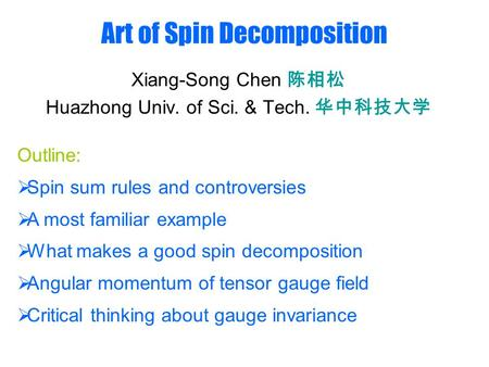 Art of Spin Decomposition Xiang-Song Chen 陈相松 Huazhong Univ. of Sci. & Tech. 华中科技大学 Outline:  Spin sum rules and controversies  A most familiar example.