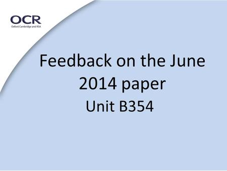 Feedback on the June 2014 paper Unit B354. General Points 1 This unit is now worth 20% Still marked out of 100 The questions are based on Areas of Study.