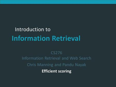Introduction to Information Retrieval Introduction to Information Retrieval CS276 Information Retrieval and Web Search Chris Manning and Pandu Nayak Efficient.