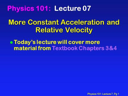 Physics 101: Lecture 7, Pg 1 More Constant Acceleration and Relative Velocity Physics 101: Lecture 07 l Today's lecture will cover more material from Textbook.