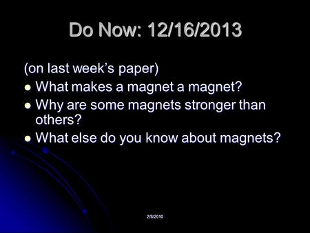 2/8/2010 Do Now: 12/16/2013 (on last week's paper) What makes a magnet a magnet? What makes a magnet a magnet? Why are some magnets stronger than others?