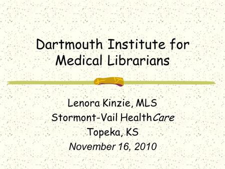 Dartmouth Institute for Medical Librarians Lenora Kinzie, MLS Stormont-Vail HealthCare Topeka, KS November 16, 2010.
