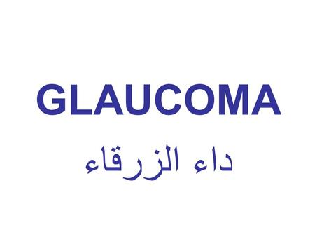 GLAUCOMA داء الزرقاء. LOOK OUT One of the leading causes of blindness Visual loss is irreversible Early diagnosis and proper management is important.