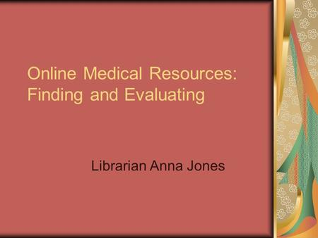 Online Medical Resources: Finding and Evaluating Librarian Anna Jones.