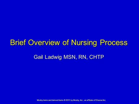 Brief Overview of Nursing Process Gail Ladwig MSN, RN, CHTP Mosby items and derived items © 2011 by Mosby, Inc., an affiliate of Elsevier Inc.