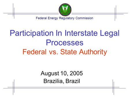 Federal Energy Regulatory Commission Participation In Interstate Legal Processes Federal vs. State Authority August 10, 2005 Brazilia, Brazil.