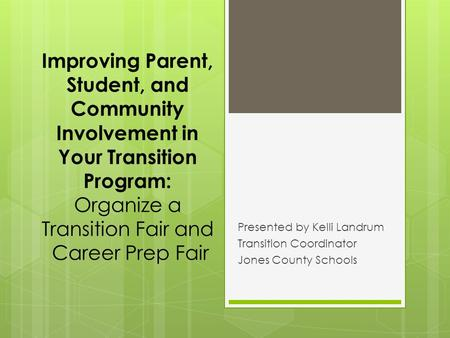 Improving Parent, Student, and Community Involvement in Your Transition Program: Organize a Transition Fair and Career Prep Fair Presented by Kelli Landrum.