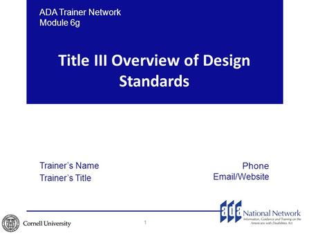 Title III Overview of Design Standards 1 ADA Trainer Network Module 6g Trainer's Name Trainer's Title Phone Email/Website.