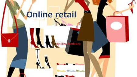 Online retail By Eliza Tuttlebee. What is online retail? Why have you chosen it? I have chosen online retail because I'm really interested in fashion.