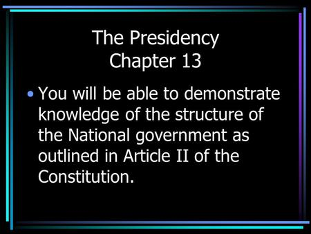 The Presidency Chapter 13 You will be able to demonstrate knowledge of the structure of the National government as outlined in Article II of the Constitution.