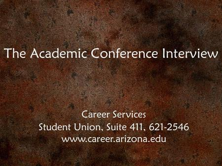 The Academic Conference Interview Career Services Student Union, Suite 411, 621-2546 www.career.arizona.edu.