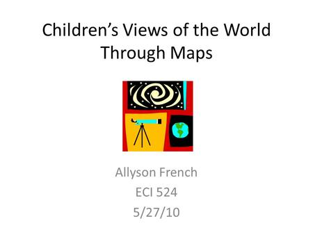 Children's Views of the World Through Maps Allyson French ECI 524 5/27/10.