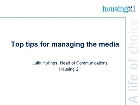 Top tips for managing the media Julie Hollings, Head of Communications Housing 21.