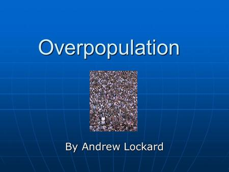 Overpopulation By Andrew Lockard. What It Is Overpopulation, by definition, is the crowding of people to the point where resources are spent and the human.