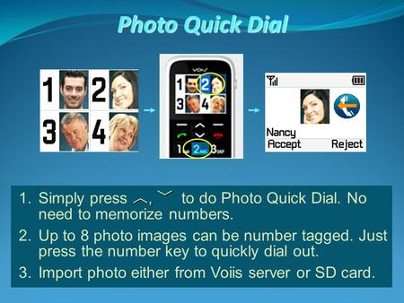 Photo Quick Dial ︿, ﹀ 1.Simply press ︿, ﹀ to do Photo Quick Dial. No need to memorize numbers. 2.Up to 8 photo images can be number tagged. Just press.
