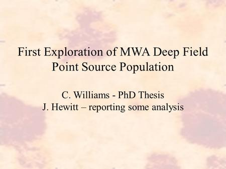 First Exploration of MWA Deep Field Point Source Population C. Williams - PhD Thesis J. Hewitt – reporting some analysis.