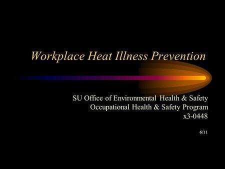 Workplace Heat Illness Prevention SU Office of Environmental Health & Safety Occupational Health & Safety Program x3-0448 6/11.
