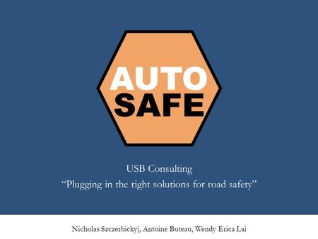 "AUTO SAFE USB Consulting ""Plugging in the right solutions for road safety"" Nicholas Szczerbickyj, Antoine Buteau, Wendy Erica Lai."