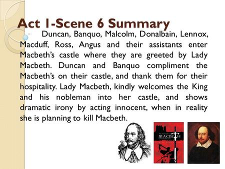 Act 1-Scene 6 Summary Duncan, Banquo, Malcolm, Donalbain, Lennox, Macduff, Ross, Angus and their assistants enter Macbeth's castle where they are greeted.